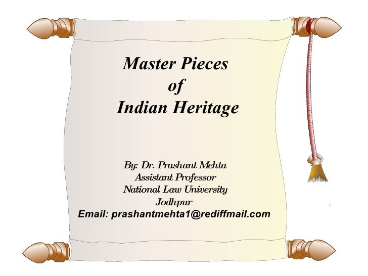 Master Pieces  of  Indian Heritage By: Dr. Prashant Mehta Assistant Professor National Law University Jodhpur  Email: pras...