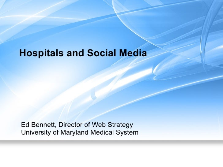 Hospitals and Social Media Ed Bennett, Director of Web Strategy University of Maryland Medical System