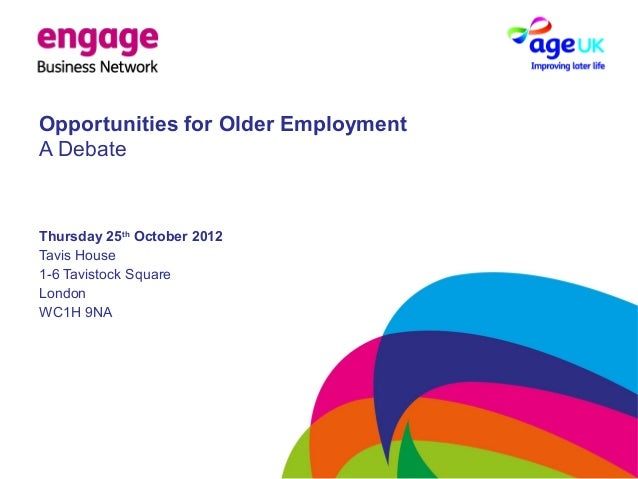 Opportunities for Older Employment A Debate Thursday 25th October 2012 Tavis House 1-6 Tavistock Square London WC1H 9NA