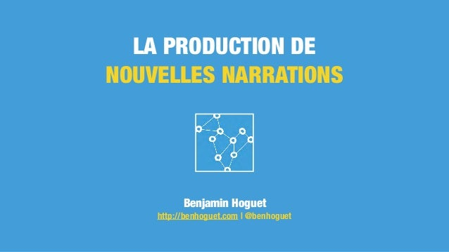 LA PRODUCTION DE NOUVELLES NARRATIONS Benjamin Hoguet http://benhoguet.com | @benhoguet