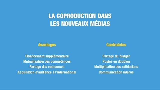 LA COPRODUCTION DANS LES NOUVEAUX MÉDIAS Avantages Financement supplémentaire Mutualisation des compétences Partage des re...