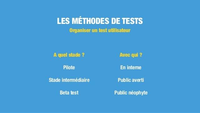 LES MÉTHODES DE TESTS Avec qui ? En interne Public averti Public néophyte Organiser un test utilisateur A quel stade ? Pil...