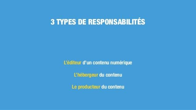 L'éditeur d'un contenu numérique L'hébergeur du contenu Le producteur du contenu 3 TYPES DE RESPONSABILITÉS