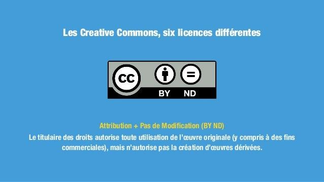 Les Creative Commons, six licences différentes Attribution + Pas d'Utilisation Commerciale + Pas de Modification (BY NC ND)...