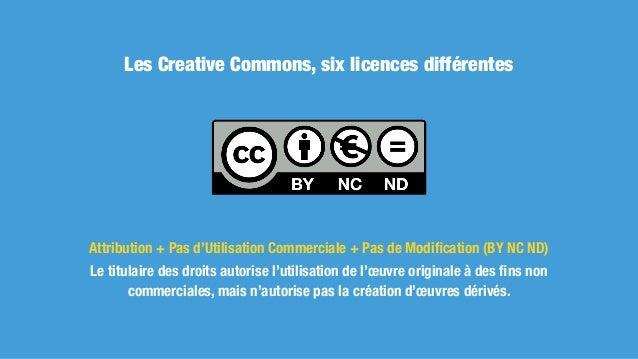 Les Creative Commons, six licences différentes Attribution + Pas d'Utilisation Commerciale (BY NC) Le titulaire des droits...