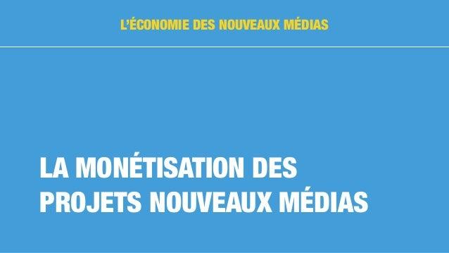 LA MONÉTISATION DES PROJETS NOUVEAUX MÉDIAS L'ÉCONOMIE DES NOUVEAUX MÉDIAS