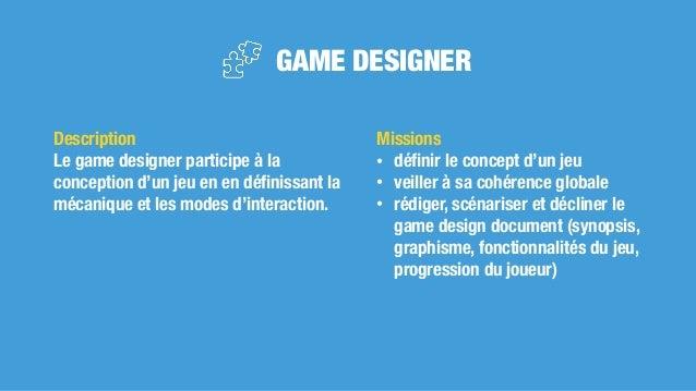 GAME DESIGNER Missions • définir le concept d'un jeu • veiller à sa cohérence globale • rédiger, scénariser et décliner le ...