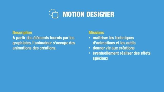 MOTION DESIGNER Missions • maîtriser les techniques d'animations et les outils • donner vie aux créations • éventuellement...