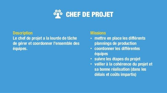 CHEF DE PROJET Missions • mettre en place les différents plannings de production • coordonner les différentes équipes • su...