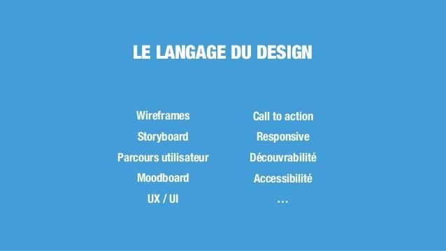 LE LANGAGE DU DESIGN Wireframes Storyboard Parcours utilisateur Moodboard UX / UI Call to action Responsive Découvrabilité...
