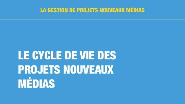 LE CYCLE DE VIE DES PROJETS NOUVEAUX MÉDIAS LA GESTION DE PROJETS NOUVEAUX MÉDIAS
