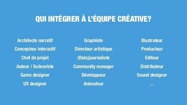 QUI INTÉGRER À L'ÉQUIPE CRÉATIVE? Architecte narratif Concepteur interactif Chef de projet Auteur / Scénariste Game design...