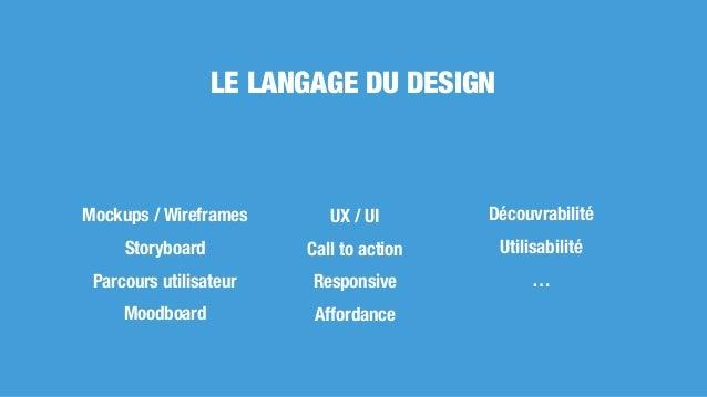 LE LANGAGE DU DESIGN Mockups / Wireframes Storyboard Parcours utilisateur Moodboard UX / UI Call to action Responsive Affo...