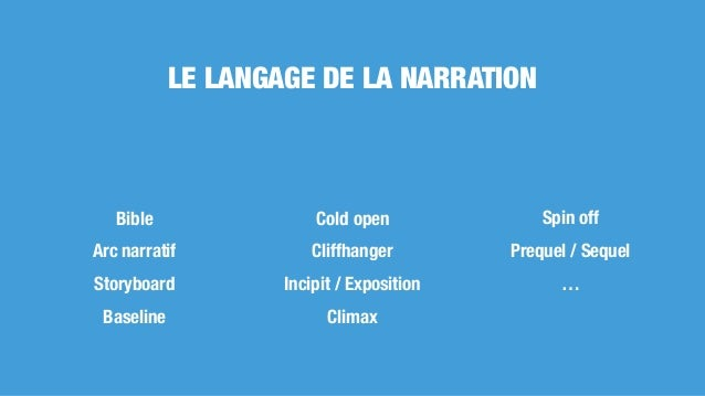 LE LANGAGE DE LA NARRATION Bible Arc narratif Storyboard Baseline Cold open Cliffhanger Incipit / Exposition Climax Spin o...