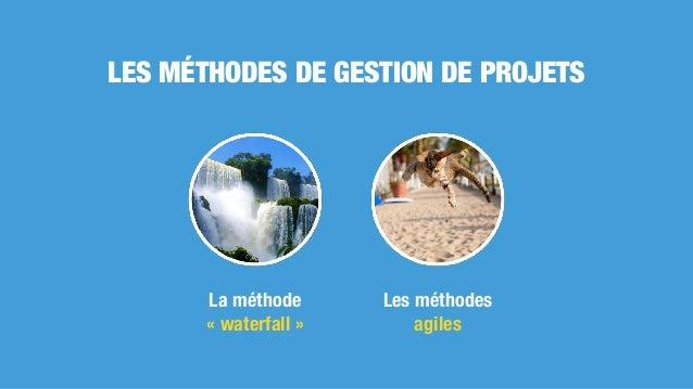 LES MÉTHODES DE GESTION DE PROJETS La méthode «waterfall» Les méthodes agiles
