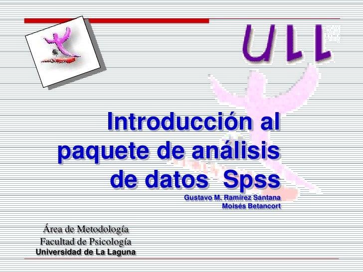Introducción al paquete de análisis de datos  Spss<br />Gustavo M. Ramírez Santana<br />Moisés Betancort<br />Área de Meto...