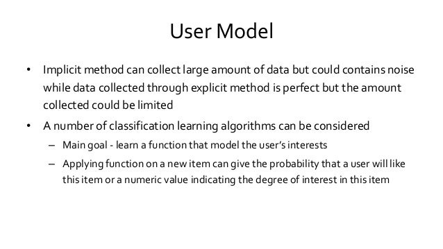 User Model • Implicit method can collect large amount of data but could contains noise while data collected through explic...