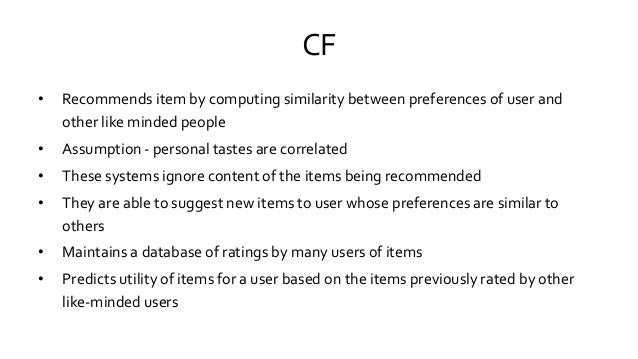 CF • Recommends item by computing similarity between preferences of user and other like minded people • Assumption - perso...