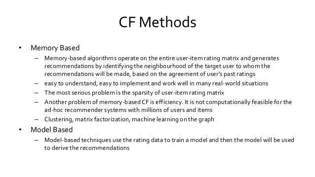 CF Methods • Memory Based – Memory-based algorithms operate on the entire user-item rating matrix and generates recommenda...