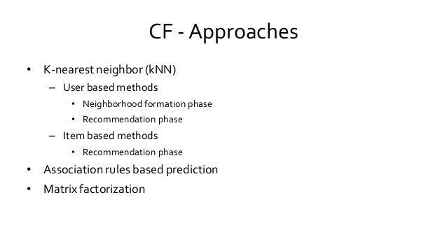 CF - Approaches • K-nearest neighbor (kNN) – User based methods • Neighborhood formation phase • Recommendation phase – It...