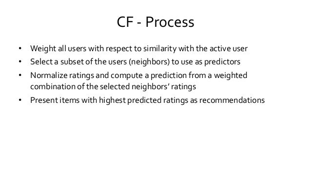 CF - Process • Weight all users with respect to similarity with the active user • Select a subset of the users (neighbors)...