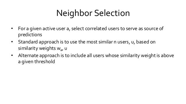 Neighbor Selection • For a given active user a, select correlated users to serve as source of predictions • Standard appro...