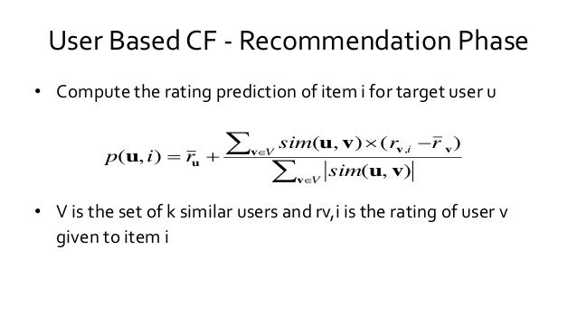 User Based CF - Recommendation Phase • Compute the rating prediction of item i for target user u • V is the set of k simil...