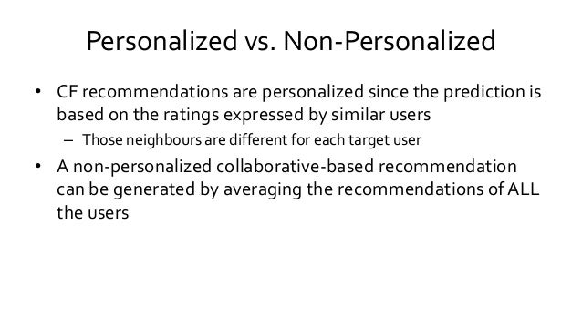 Personalized vs. Non-Personalized • CF recommendations are personalized since the prediction is based on the ratings expre...