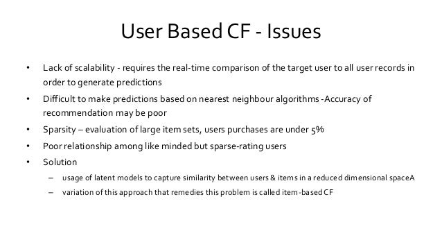 User Based CF - Issues • Lack of scalability - requires the real-time comparison of the target user to all user records in...