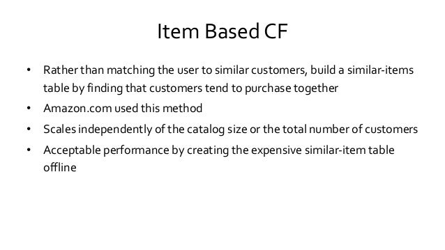 Item Based CF • Rather than matching the user to similar customers, build a similar-items table by finding that customers ...