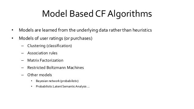 Model Based CF Algorithms • Models are learned from the underlying data rather than heuristics • Models of user ratings (o...