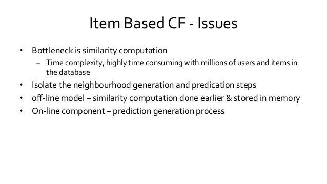 Item Based CF - Issues • Bottleneck is similarity computation – Time complexity, highly time consuming with millions of us...