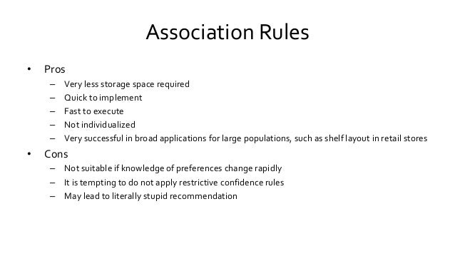 Association Rules • Pros – Very less storage space required – Quick to implement – Fast to execute – Not individualized – ...