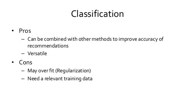 Classification • Pros – Can be combined with other methods to improve accuracy of recommendations – Versatile • Cons – May...
