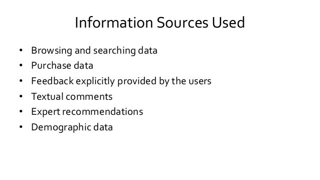 Information Sources Used • Browsing and searching data • Purchase data • Feedback explicitly provided by the users • Textu...