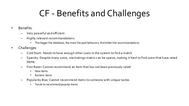 CF - Benefits and Challenges • Benefits – Very powerful and efficient – Highly relevant recommandations • The bigger the d...