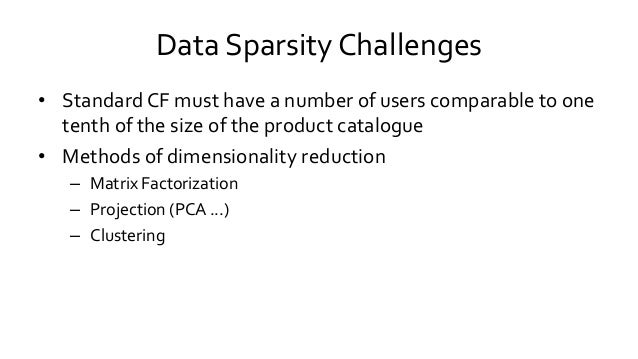Data Sparsity Challenges • Standard CF must have a number of users comparable to one tenth of the size of the product cata...