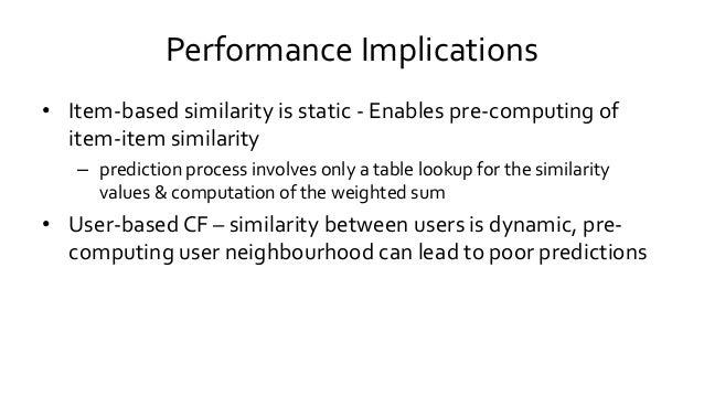 Performance Implications • Item-based similarity is static - Enables pre-computing of item-item similarity – prediction pr...