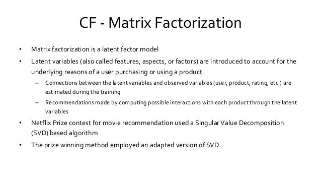 CF - Matrix Factorization • Matrix factorization is a latent factor model • Latent variables (also called features, aspect...
