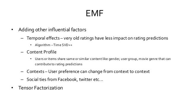 EMF • Adding other influential factors – Temporal effects – very old ratings have less impact on rating predictions • Algo...
