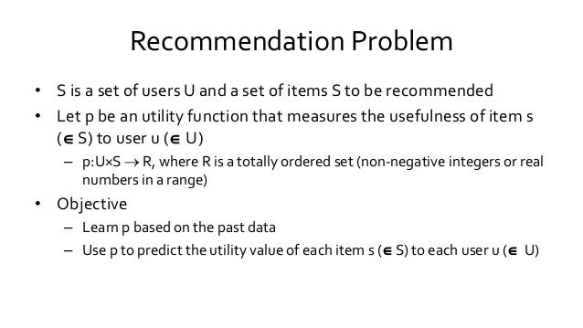Recommendation Problem • S is a set of users U and a set of items S to be recommended • Let p be an utility function that ...