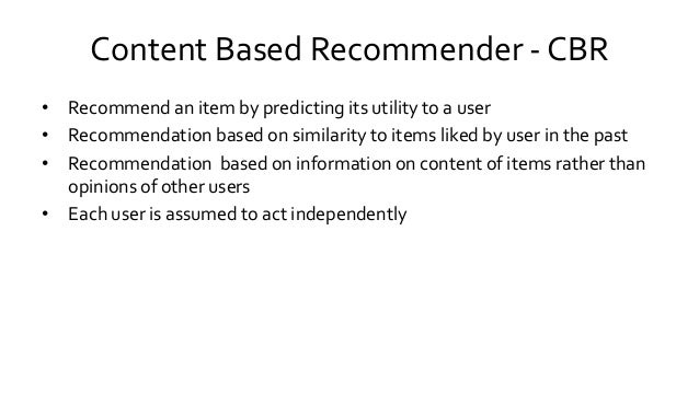 Content Based Recommender - CBR • Recommend an item by predicting its utility to a user • Recommendation based on similari...