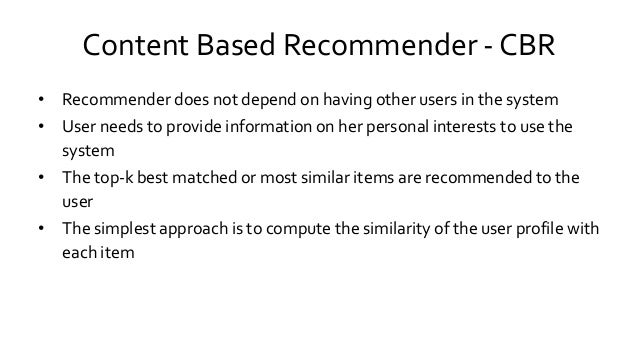 Content Based Recommender - CBR • Recommender does not depend on having other users in the system • User needs to provide ...