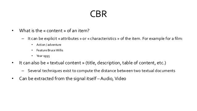CBR • What is the « content » of an item? – It can be explicit « attributes » or « characteristics » of the item. For exam...