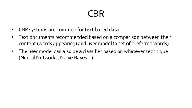 CBR • CBR systems are common for text based data • Text documents recommended based on a comparison between their content ...