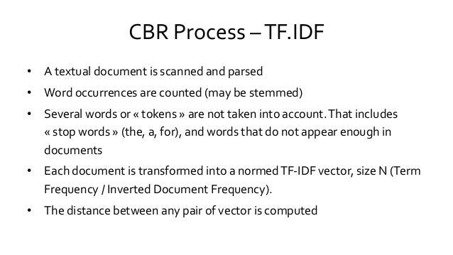CBR Process –TF.IDF • A textual document is scanned and parsed • Word occurrences are counted (may be stemmed) • Several w...
