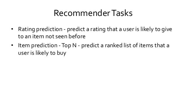 RecommenderTasks • Rating prediction - predict a rating that a user is likely to give to an item not seen before • Item pr...