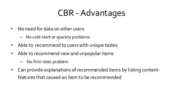 CBR - Advantages • No need for data on other users – No cold-start or sparsity problems • Able to recommend to users with ...
