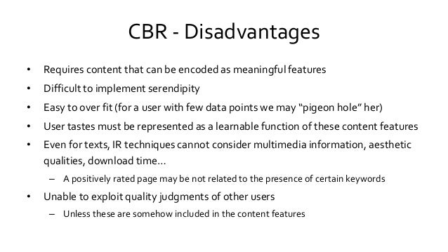 CBR - Disadvantages • Requires content that can be encoded as meaningful features • Difficult to implement serendipity • E...