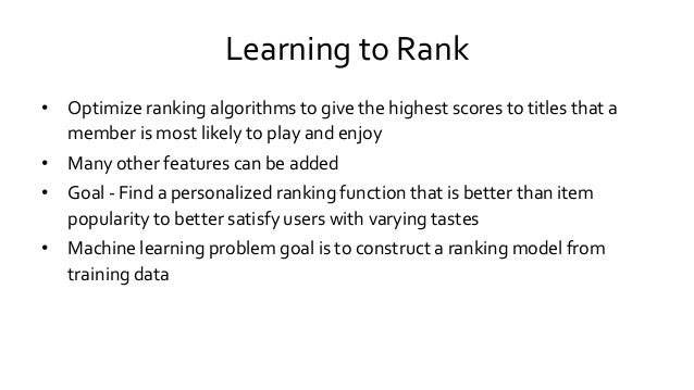 Learning to Rank • Optimize ranking algorithms to give the highest scores to titles that a member is most likely to play a...